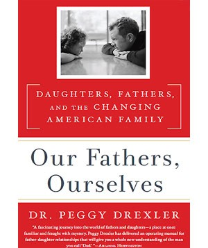 Our Fathers, Ourselves: Daughters, Fathers, and the Changing American Family, by Dr. Peggy Drexler