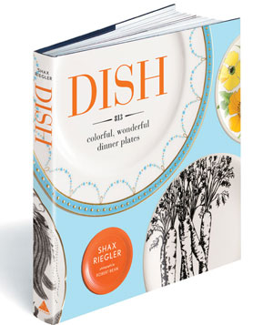 Dish: 813 Colorful, Wonderful Dinner Plates by Shax Riegler and Robert Bean