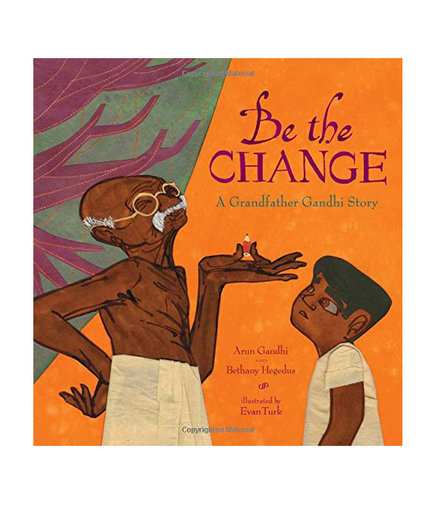 Be the Change: A Grandfather Gandhi Story, by Arun Gandhi and Bethany Hegedus