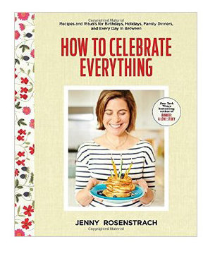 How to Celebrate Everything: Recipes and Rituals for Birthdays, Holidays, Family Dinners, and Every Day in Between, by Jenny Rosenstrach
