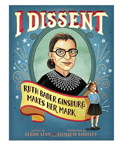I Dissent: Ruth Bader Ginsburg Makes Her Mark, by Debbie Levy and Elizabeth Baddeley
