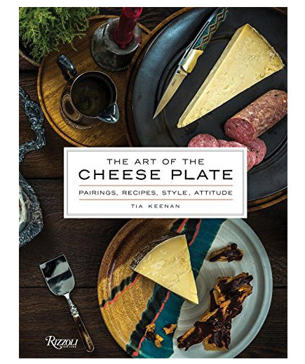 <em>The Art of the Cheese Plate: Pairings, Recipes, Style, Attitude</em> by Tia Keenan