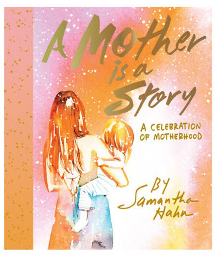 A Mother is a Story: A Celebration of Motherhood, by Samantha Hahn