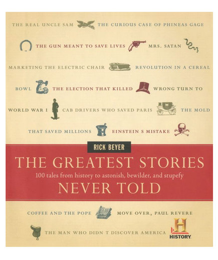 The Greatest Stories Never Told: 100 Tales from History to Astonish, Bewilder, and Stupefy, by Rick Beyer
