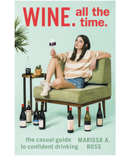 Wine. All The Time: The Casual Guide to Confident Drinking, by Marissa Ross