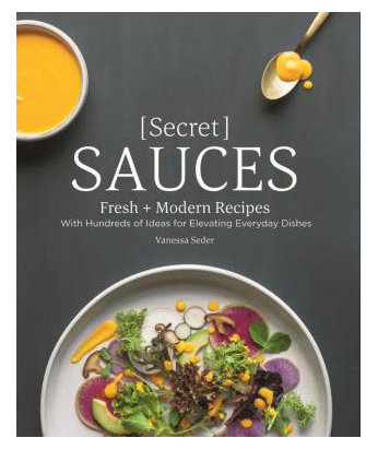 Secret Sauces: Fresh and Modern Recipes, with Hundreds of Ideas for Elevating Everyday Dishes by Vanessa Seder
