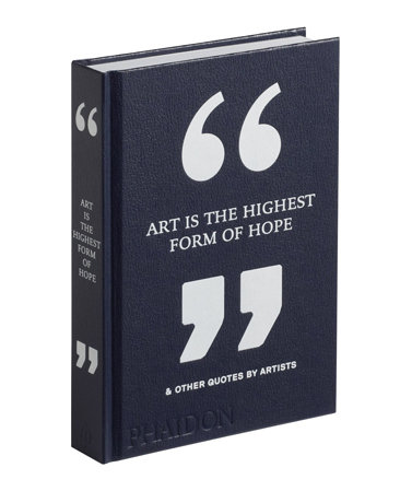 Art Is the Highest Form of Hope & Other Quotes by Artists, by Phaidon editors