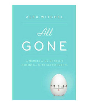 All Gone: A Memoir of My Mother's Dementia. With Refreshments, by Alex Witchel