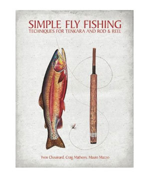 Simple Fly Fishing: Techniques for Tenkara and Rod and Reel, by Yvon Chouinard, Craig Matthews, and Mauro Mazzo