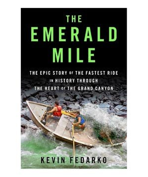 The Emerald Mile: The Epic Story of the Fastest Ride in History Through the Heart of the Grand Canyon, by Kevin Fedarko