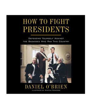 How to Fight Presidents: Defending Yourself Against the Badasses Who Ran This Country, by Daniel O'Brien and Winston Rowntree