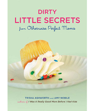 """Dirty Little Secrets from Otherwise Perfect Moms"" by Trisha Ashworth and Amy Nobile"