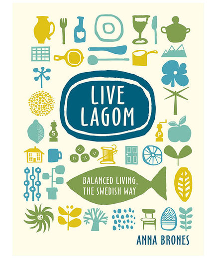 Live Lagom: Balanced Living, the Swedish Way, by Anna Brones