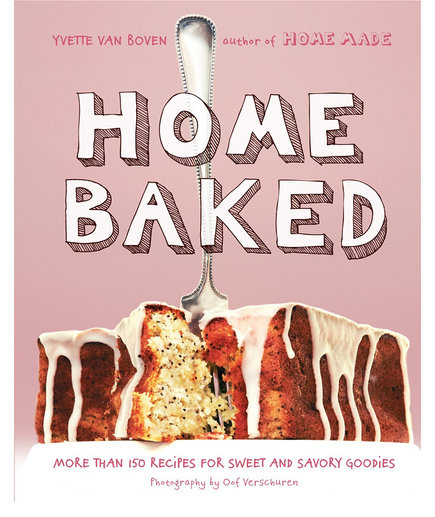 Home Baked: More Than 150 Recipes for Sweet and Savory Goodies by Yvette van Boven